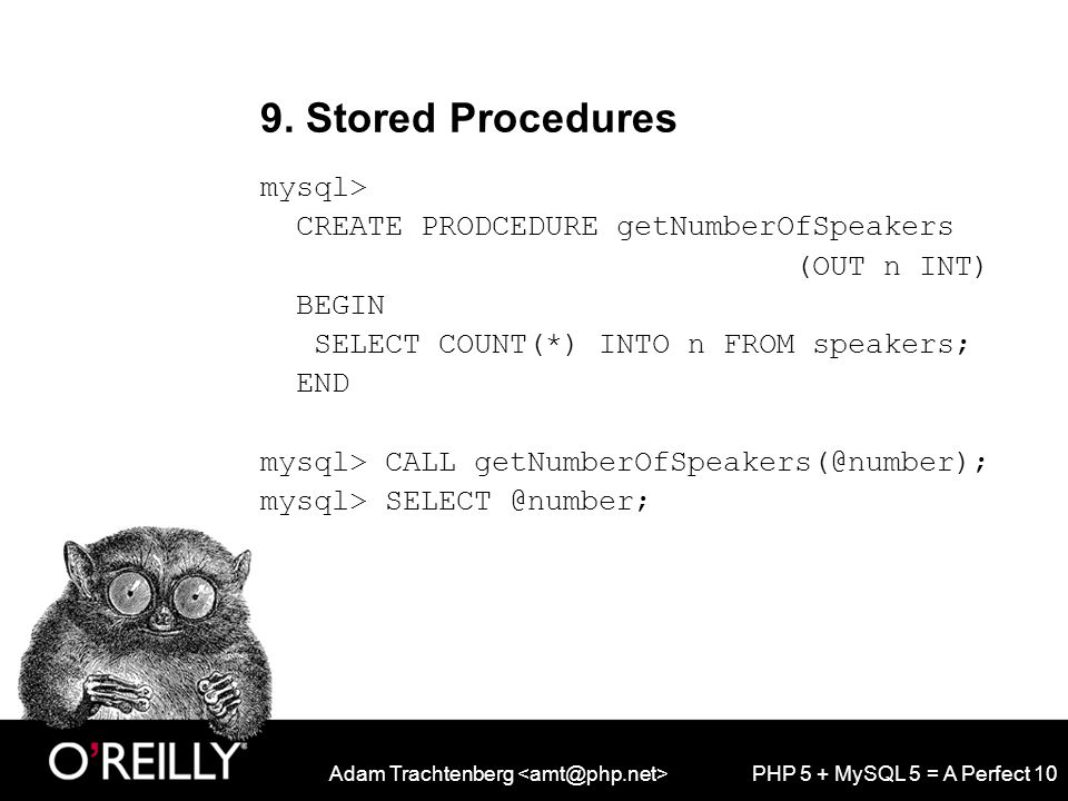 Adam Trachtenberg PHP 5 + MySQL 5 = A Perfect 10 9. Stored Procedures mysql> CREATE PRODCEDURE getNumberOfSpeakers (OUT n INT) BEGIN SELECT COUNT(*) I