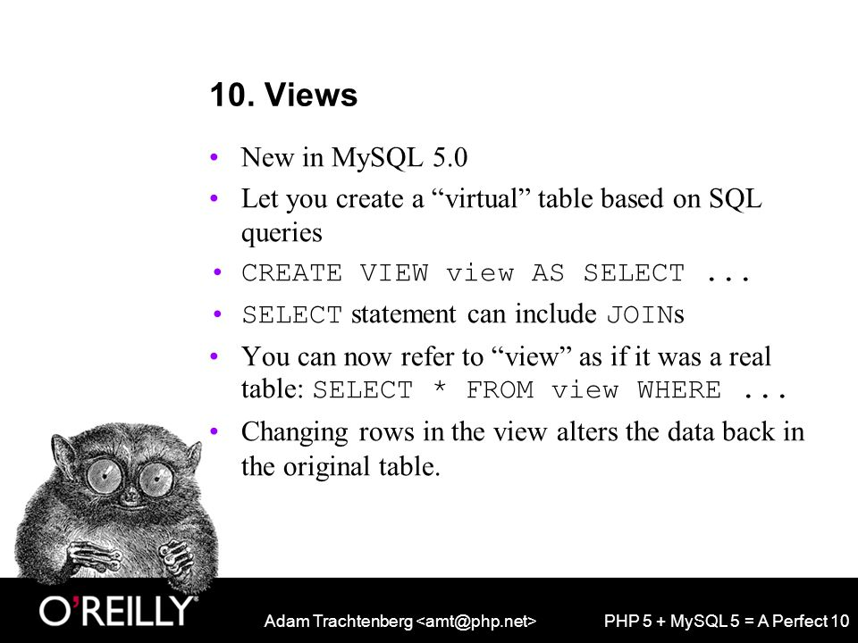 """Adam Trachtenberg PHP 5 + MySQL 5 = A Perfect 10 10. Views New in MySQL 5.0 Let you create a """"virtual"""" table based on SQL queries CREATE VIEW view AS"""