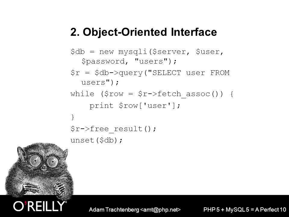 Adam Trachtenberg PHP 5 + MySQL 5 = A Perfect 10 2. Object-Oriented Interface $db = new mysqli($server, $user, $password,