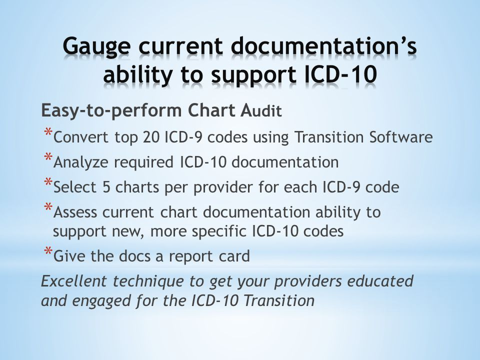 Easy-to-perform Chart A udit * Convert top 20 ICD-9 codes using Transition Software * Analyze required ICD-10 documentation * Select 5 charts per provider for each ICD-9 code * Assess current chart documentation ability to support new, more specific ICD-10 codes * Give the docs a report card Excellent technique to get your providers educated and engaged for the ICD-10 Transition