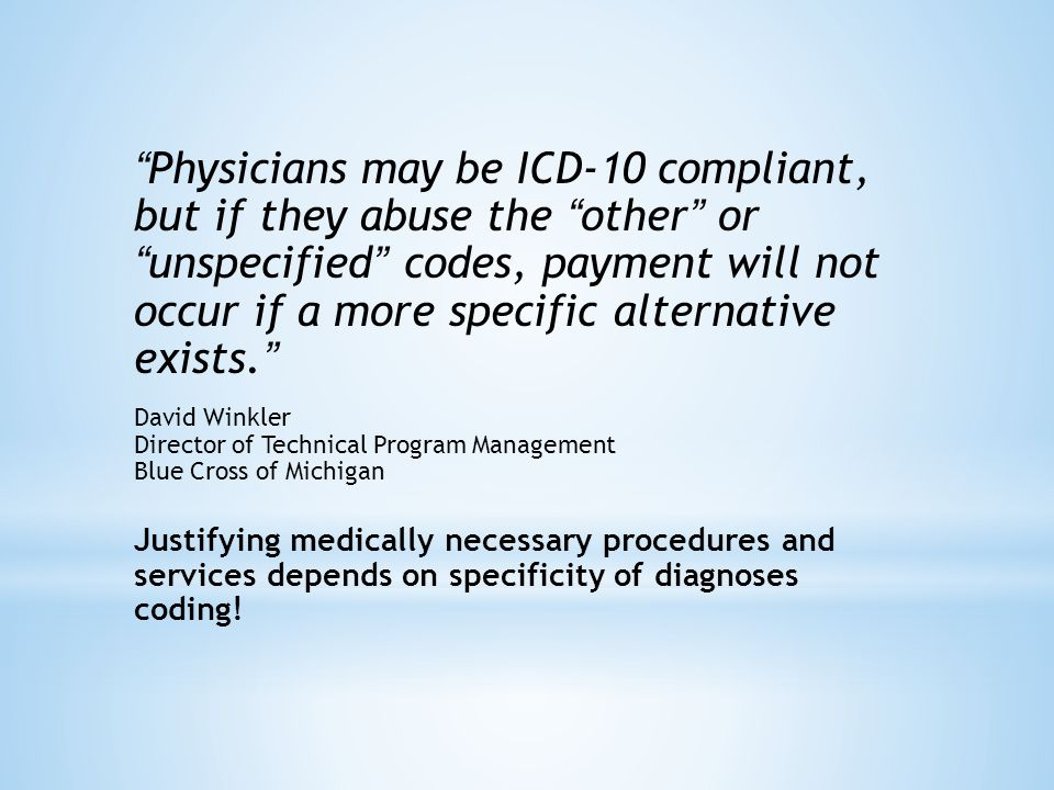 Physicians may be ICD-10 compliant, but if they abuse the other or unspecified codes, payment will not occur if a more specific alternative exists. David Winkler Director of Technical Program Management Blue Cross of Michigan Justifying medically necessary procedures and services depends on specificity of diagnoses coding!