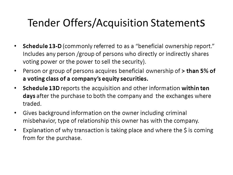 Tender Offers/Acquisition Statement s Schedule 13-D (commonly referred to as a beneficial ownership report. Includes any person /group of persons who directly or indirectly shares voting power or the power to sell the security).