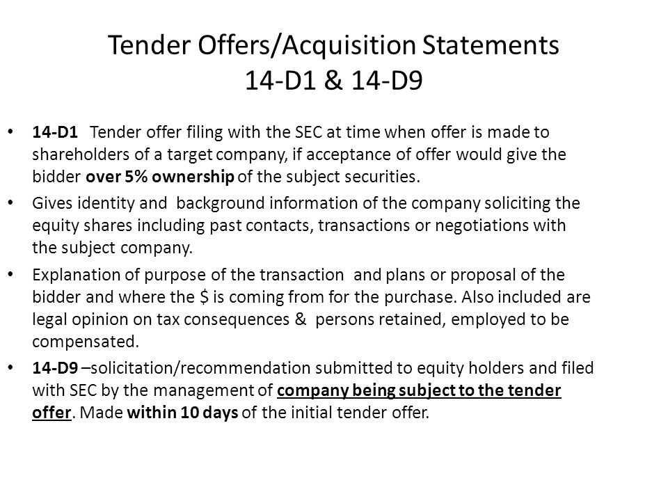 Tender Offers/Acquisition Statements 14-D1 & 14-D9 14-D1 Tender offer filing with the SEC at time when offer is made to shareholders of a target company, if acceptance of offer would give the bidder over 5% ownership of the subject securities.
