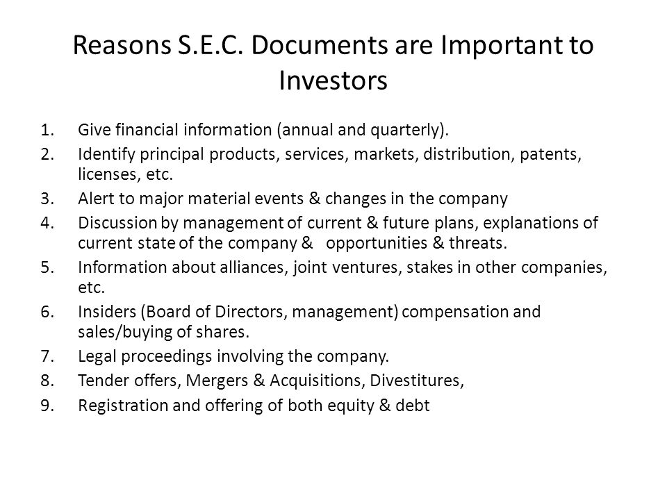 Reasons S.E.C. Documents are Important to Investors 1.Give financial information (annual and quarterly). 2.Identify principal products, services, mark