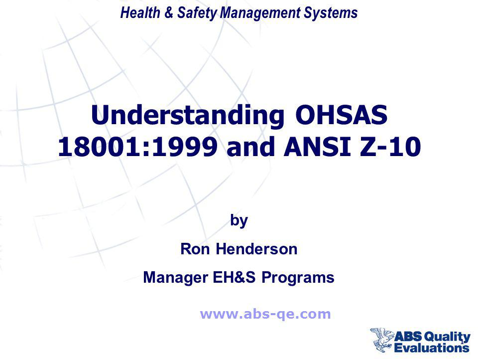 Health & Safety Management Systems 1 www.abs-qe.com by Ron Henderson Manager EH&S Programs Understanding OHSAS 18001:1999 and ANSI Z-10