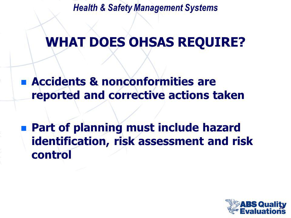 Health & Safety Management Systems 20 WHAT DOES OHSAS REQUIRE? n n Accidents & nonconformities are reported and corrective actions taken n n Part of p
