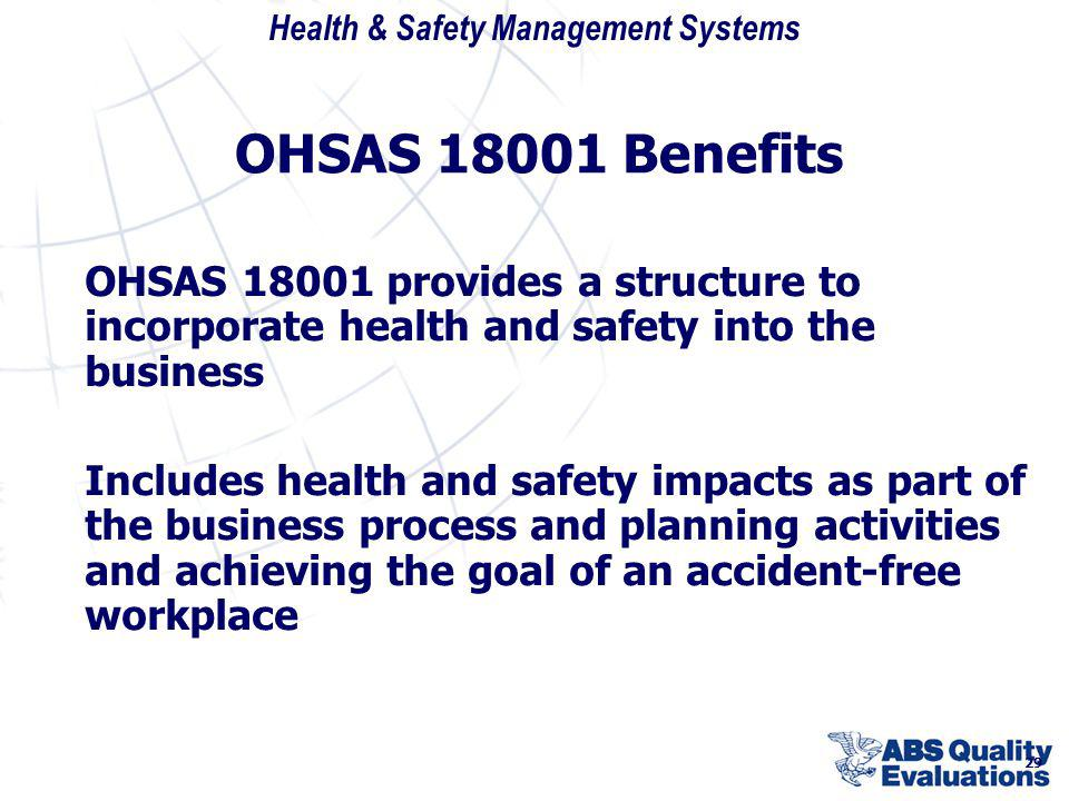 Health & Safety Management Systems 29 OHSAS 18001 Benefits OHSAS 18001 provides a structure to incorporate health and safety into the business Include