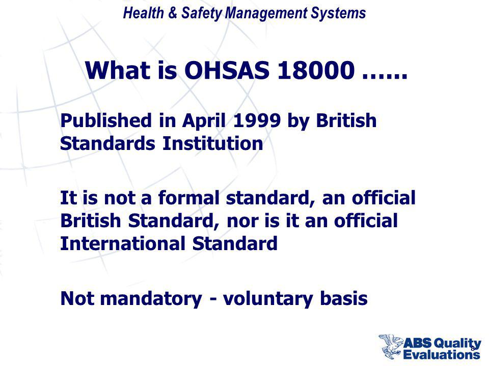 Health & Safety Management Systems 8 What is OHSAS 18000 …... Published in April 1999 by British Standards Institution It is not a formal standard, an