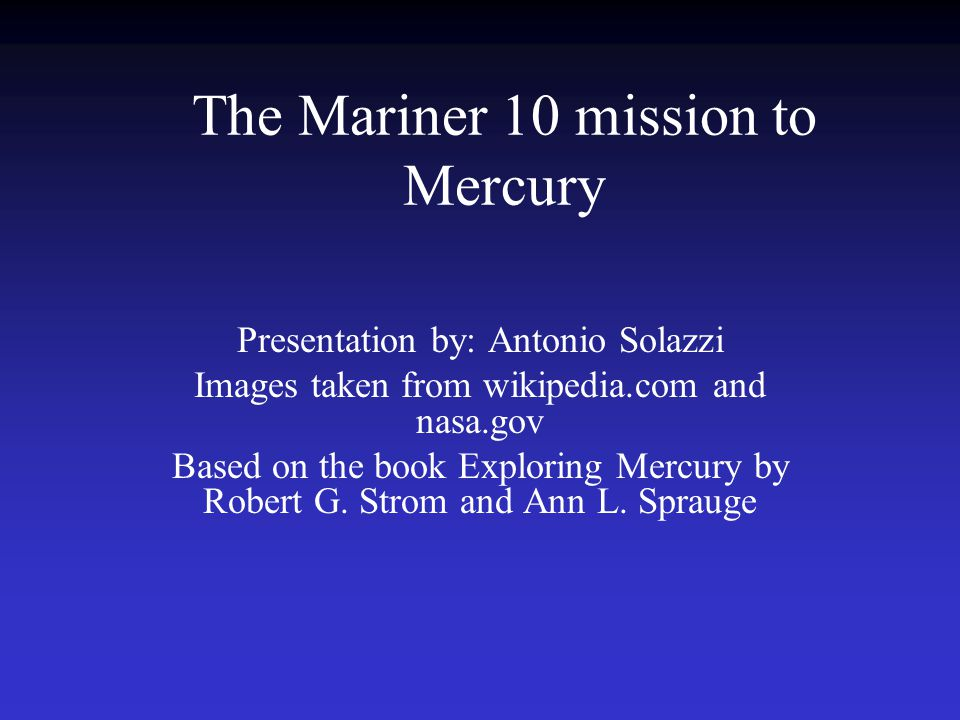 The Mariner 10 mission to Mercury Presentation by: Antonio Solazzi Images taken from wikipedia.com and nasa.gov Based on the book Exploring Mercury by Robert G.