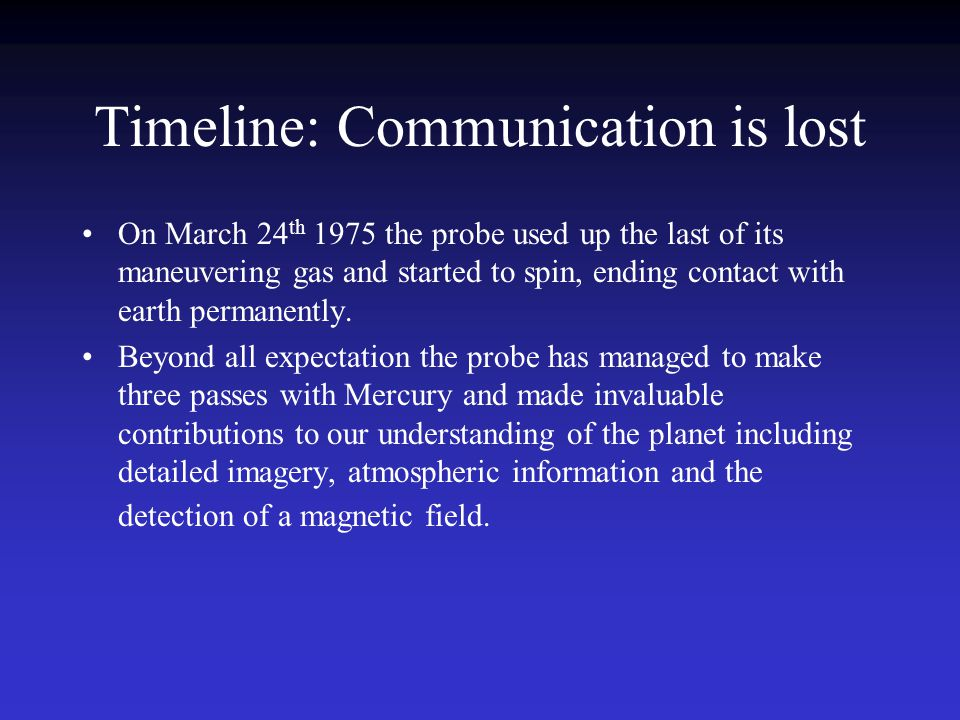 Timeline: Communication is lost On March 24 th 1975 the probe used up the last of its maneuvering gas and started to spin, ending contact with earth permanently.