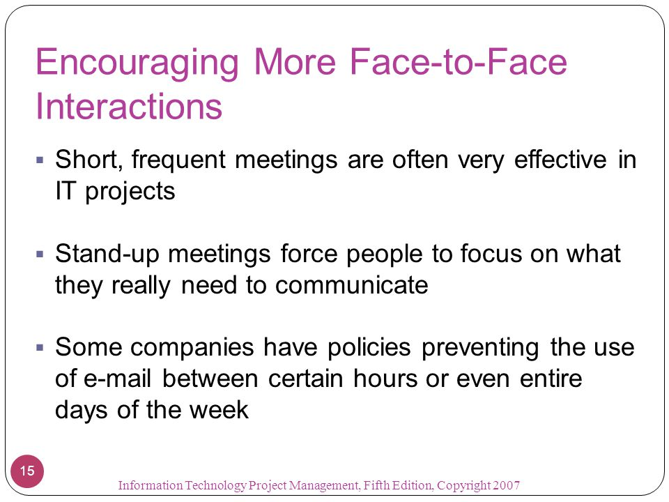 Encouraging More Face-to-Face Interactions  Short, frequent meetings are often very effective in IT projects  Stand-up meetings force people to focu