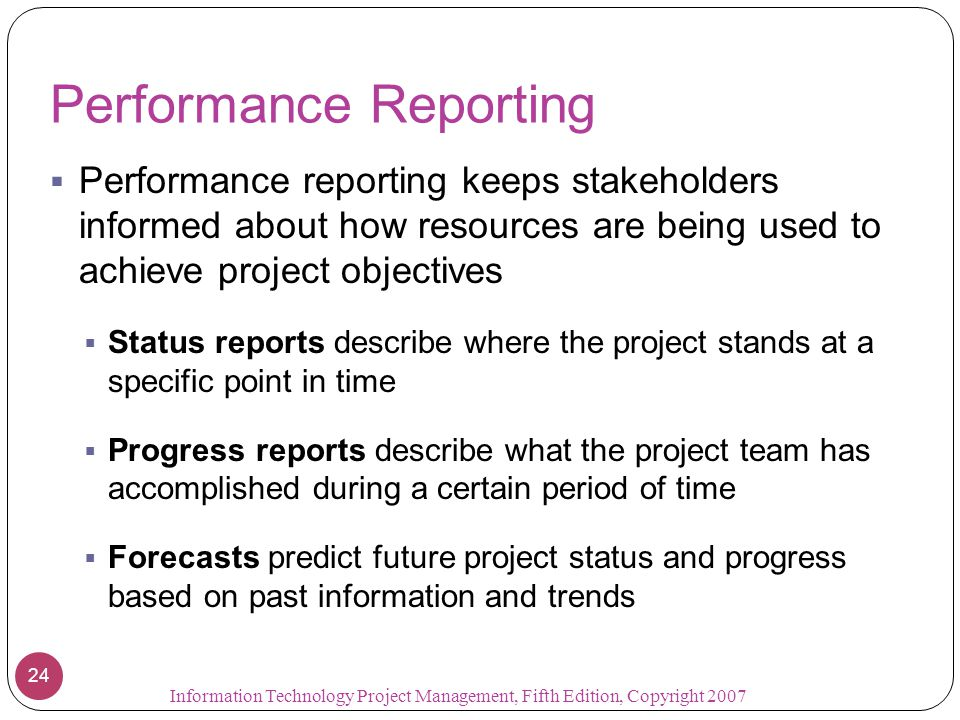 Performance Reporting  Performance reporting keeps stakeholders informed about how resources are being used to achieve project objectives  Status re