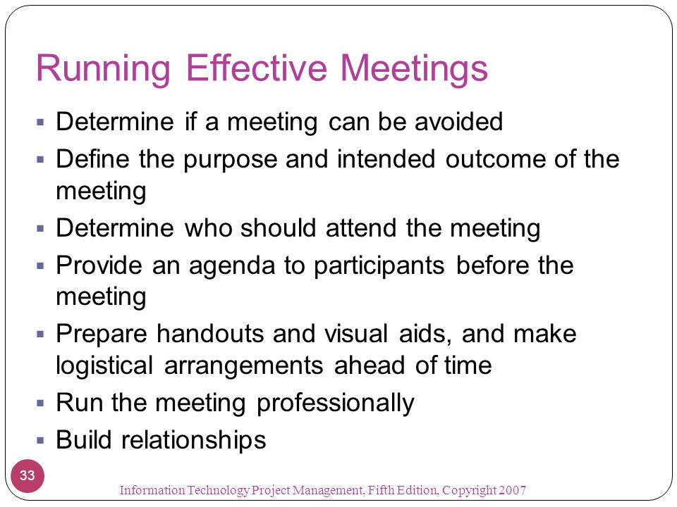 Running Effective Meetings  Determine if a meeting can be avoided  Define the purpose and intended outcome of the meeting  Determine who should att