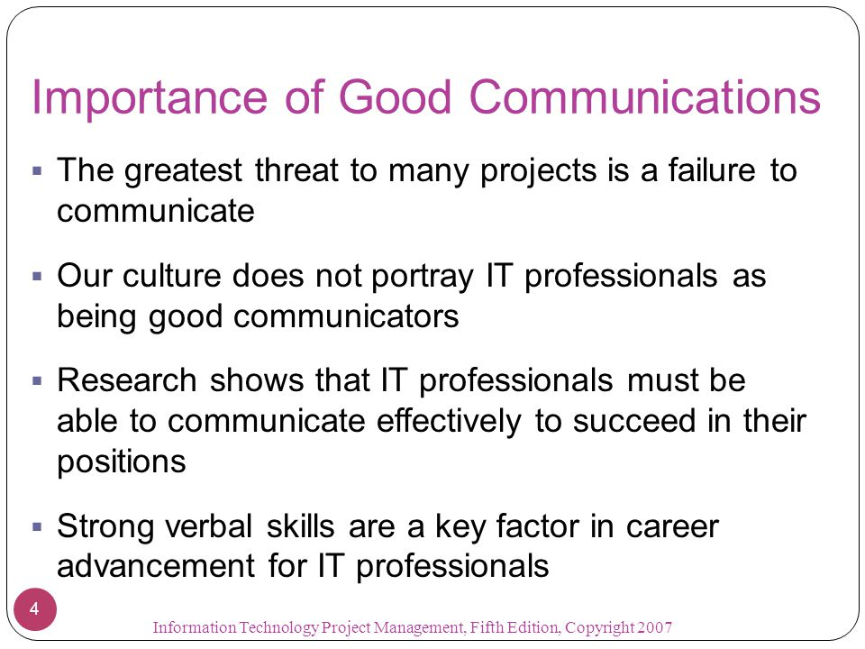 Importance of Good Communications  The greatest threat to many projects is a failure to communicate  Our culture does not portray IT professionals a