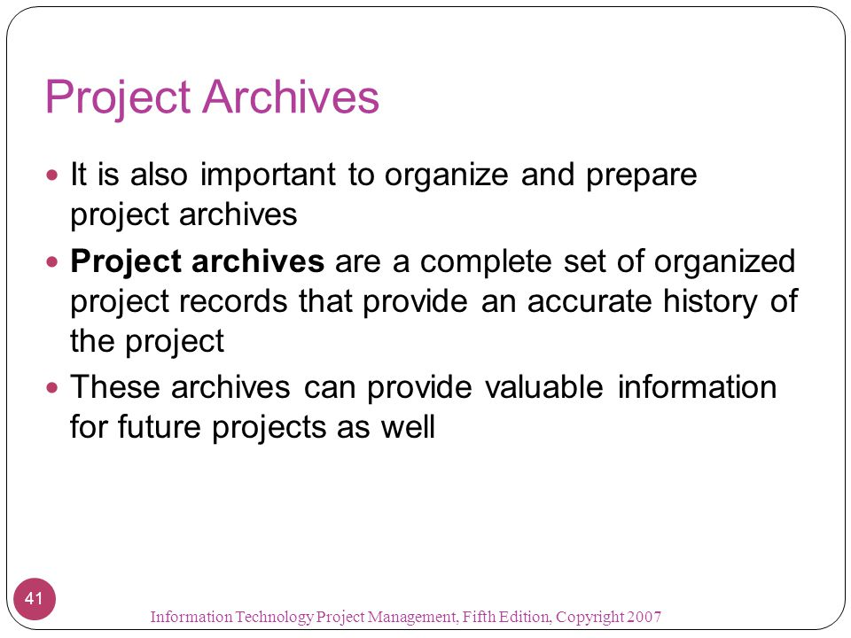 Project Archives It is also important to organize and prepare project archives Project archives are a complete set of organized project records that p