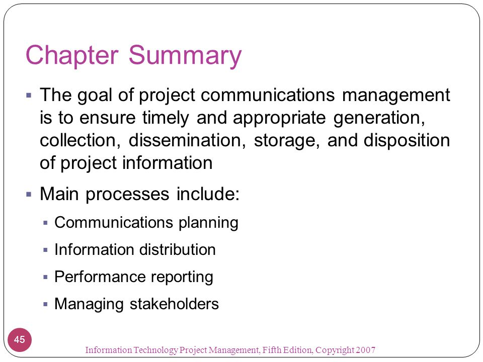 Chapter Summary  The goal of project communications management is to ensure timely and appropriate generation, collection, dissemination, storage, an