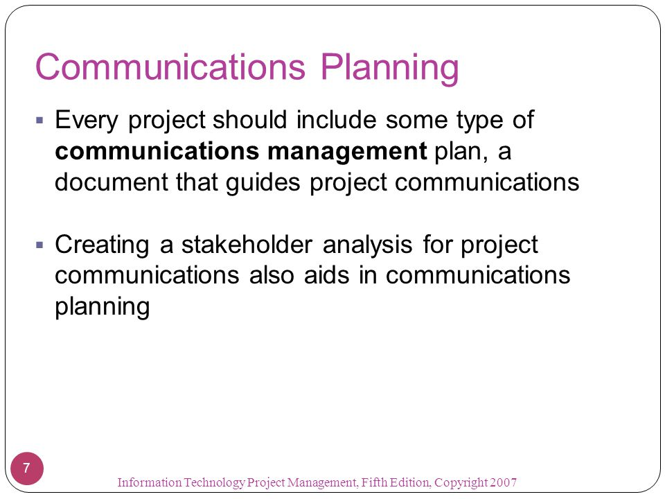 Communications Planning  Every project should include some type of communications management plan, a document that guides project communications  Cr