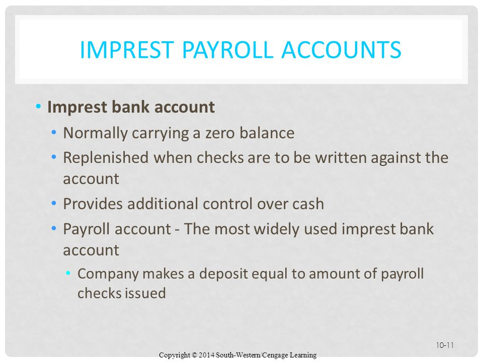 Copyright © 2014 South-Western/Cengage Learning 10-11 IMPREST PAYROLL ACCOUNTS Imprest bank account Normally carrying a zero balance Replenished when checks are to be written against the account Provides additional control over cash Payroll account - The most widely used imprest bank account Company makes a deposit equal to amount of payroll checks issued