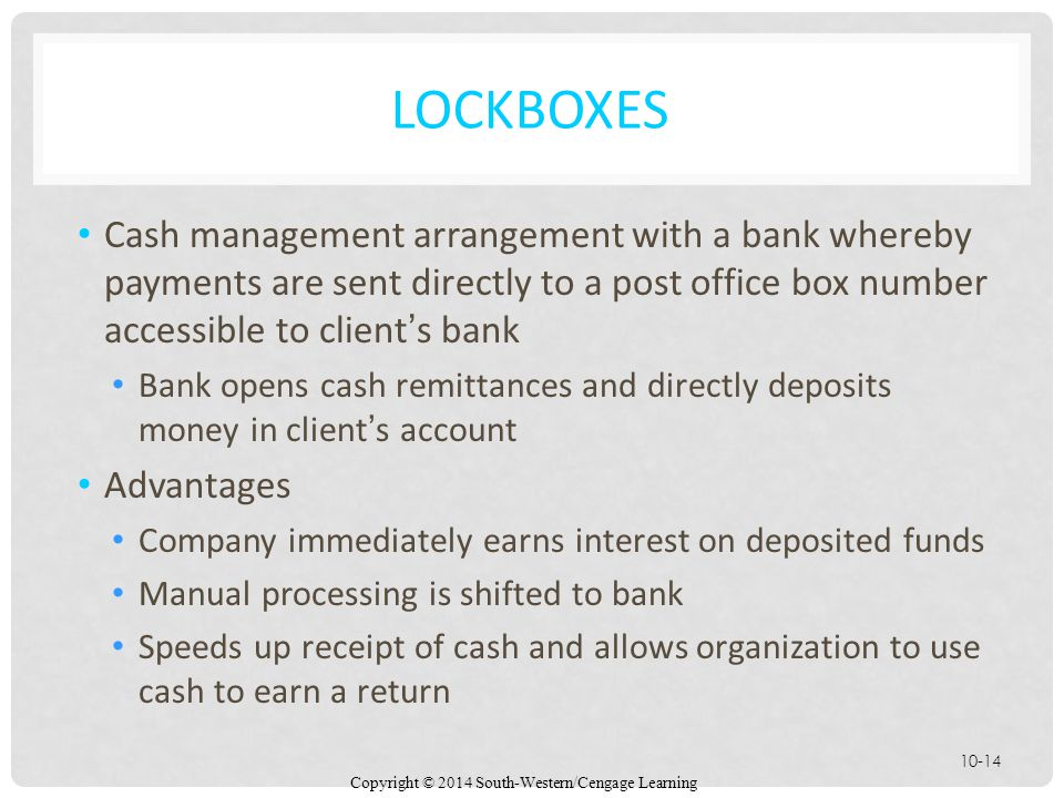 Copyright © 2014 South-Western/Cengage Learning 10-14 LOCKBOXES Cash management arrangement with a bank whereby payments are sent directly to a post office box number accessible to client's bank Bank opens cash remittances and directly deposits money in client's account Advantages Company immediately earns interest on deposited funds Manual processing is shifted to bank Speeds up receipt of cash and allows organization to use cash to earn a return