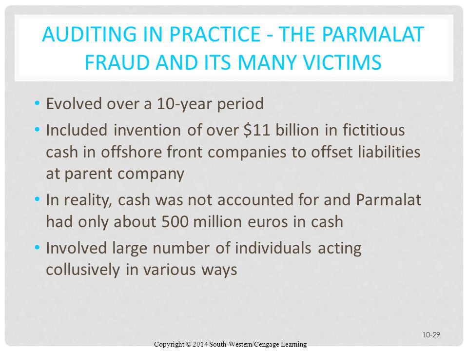 Copyright © 2014 South-Western/Cengage Learning 10-29 AUDITING IN PRACTICE - THE PARMALAT FRAUD AND ITS MANY VICTIMS Evolved over a 10-year period Included invention of over $11 billion in fictitious cash in offshore front companies to offset liabilities at parent company In reality, cash was not accounted for and Parmalat had only about 500 million euros in cash Involved large number of individuals acting collusively in various ways