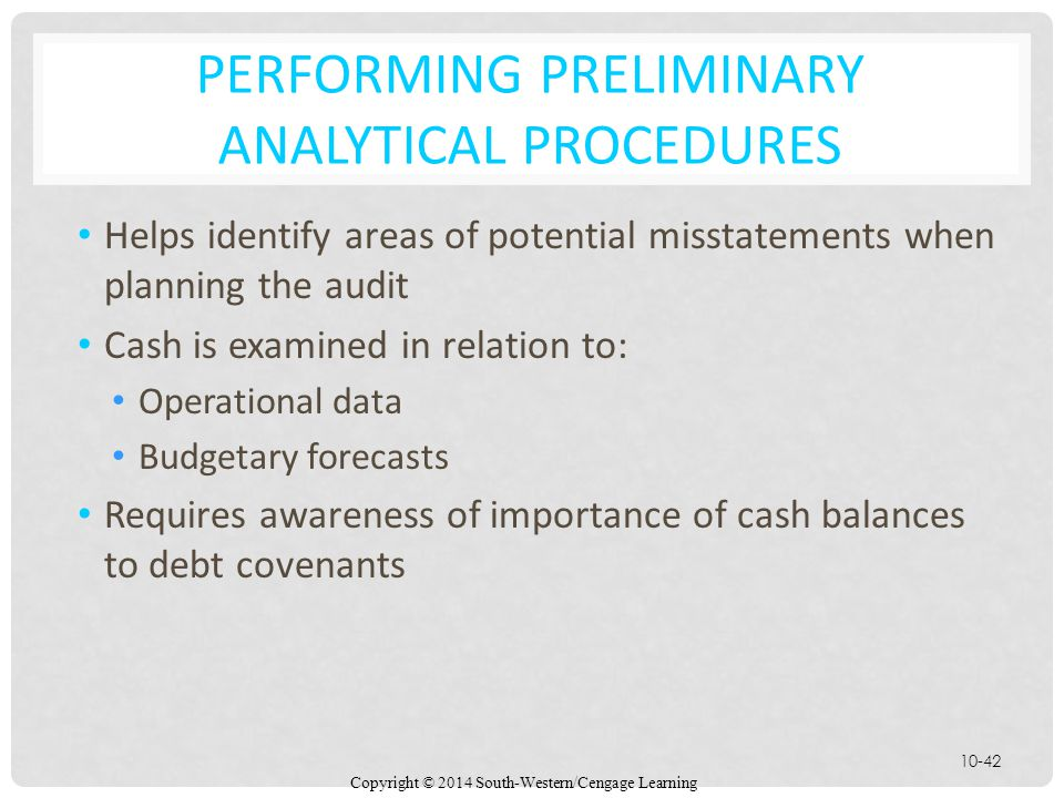 Copyright © 2014 South-Western/Cengage Learning 10-42 PERFORMING PRELIMINARY ANALYTICAL PROCEDURES Helps identify areas of potential misstatements when planning the audit Cash is examined in relation to: Operational data Budgetary forecasts Requires awareness of importance of cash balances to debt covenants