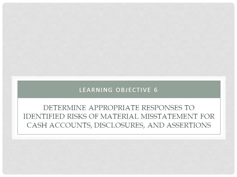 DETERMINE APPROPRIATE RESPONSES TO IDENTIFIED RISKS OF MATERIAL MISSTATEMENT FOR CASH ACCOUNTS, DISCLOSURES, AND ASSERTIONS LEARNING OBJECTIVE 6