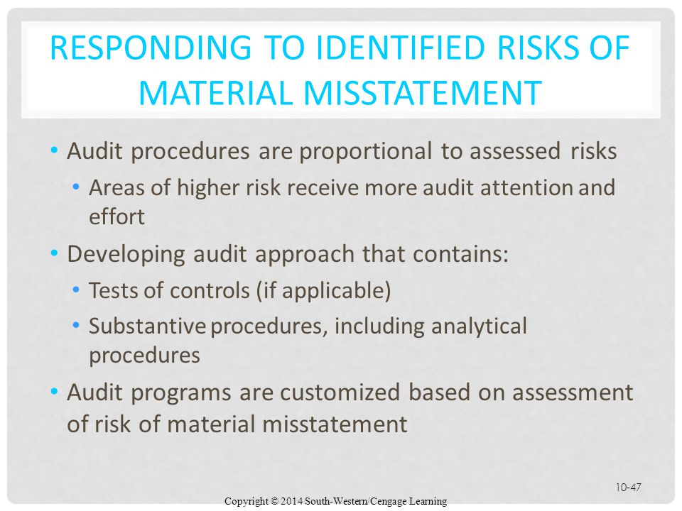 Copyright © 2014 South-Western/Cengage Learning 10-47 RESPONDING TO IDENTIFIED RISKS OF MATERIAL MISSTATEMENT Audit procedures are proportional to assessed risks Areas of higher risk receive more audit attention and effort Developing audit approach that contains: Tests of controls (if applicable) Substantive procedures, including analytical procedures Audit programs are customized based on assessment of risk of material misstatement