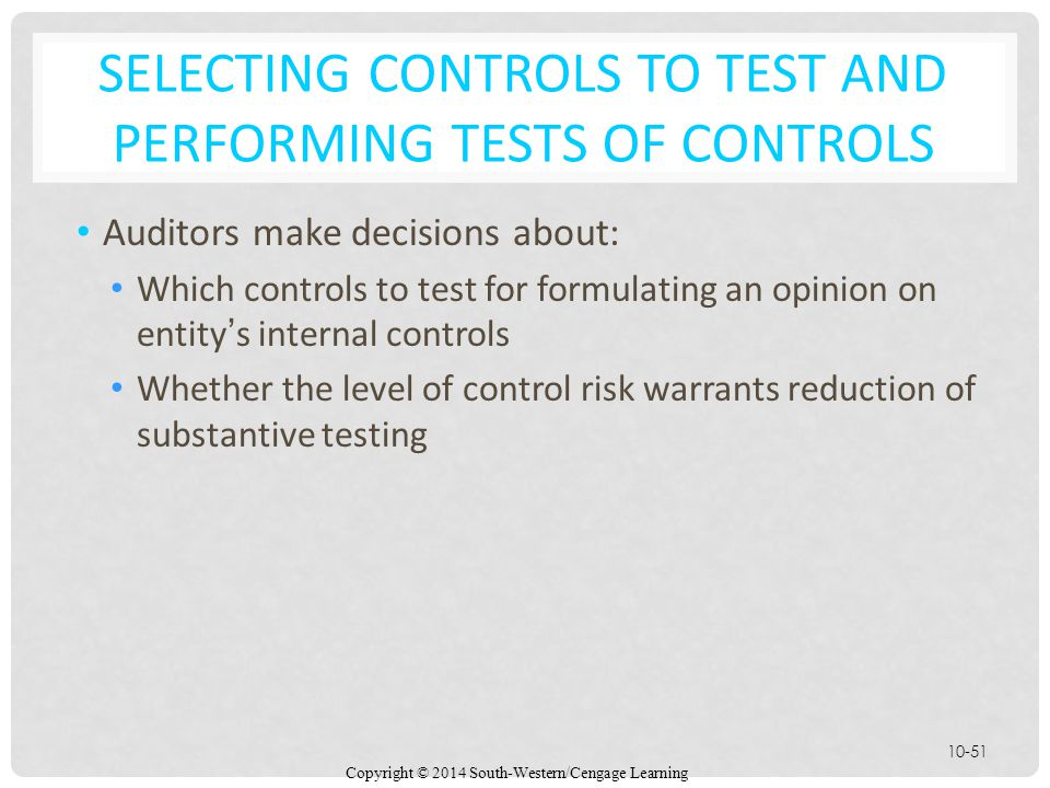 Copyright © 2014 South-Western/Cengage Learning 10-51 SELECTING CONTROLS TO TEST AND PERFORMING TESTS OF CONTROLS Auditors make decisions about: Which controls to test for formulating an opinion on entity's internal controls Whether the level of control risk warrants reduction of substantive testing