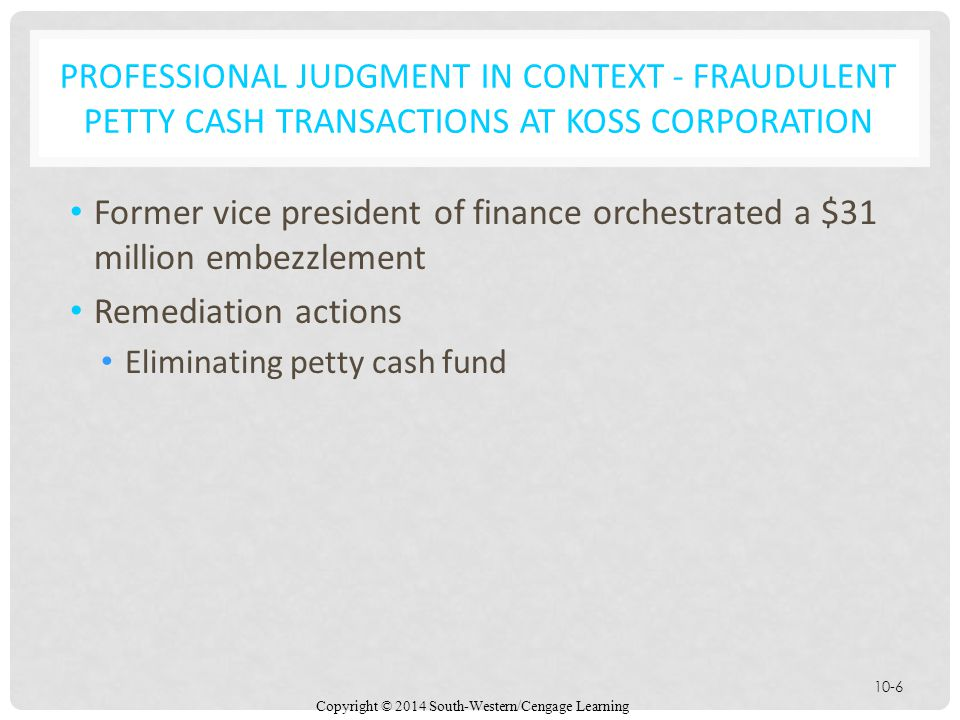 Copyright © 2014 South-Western/Cengage Learning 10-6 PROFESSIONAL JUDGMENT IN CONTEXT - FRAUDULENT PETTY CASH TRANSACTIONS AT KOSS CORPORATION Former vice president of finance orchestrated a $31 million embezzlement Remediation actions Eliminating petty cash fund