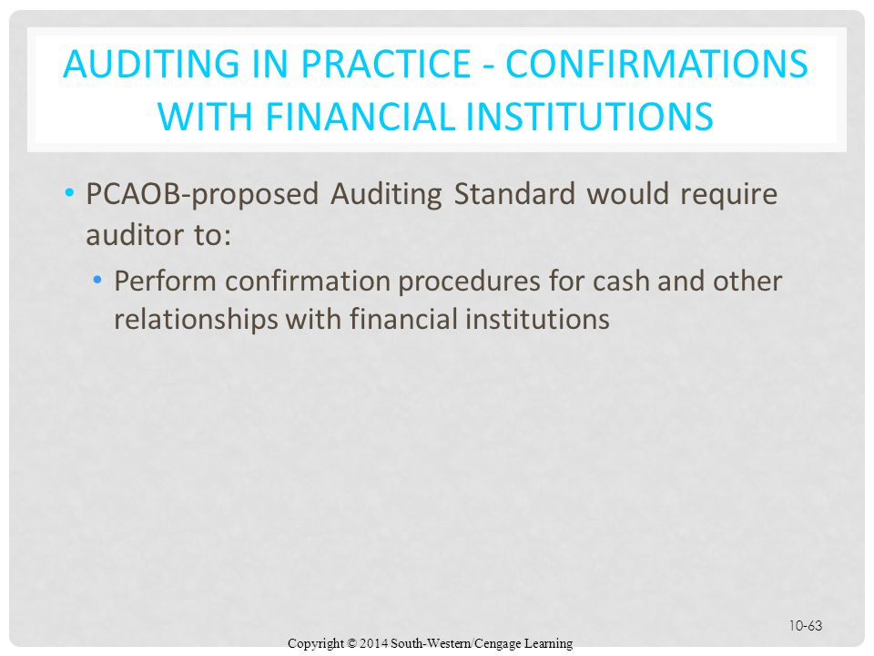 Copyright © 2014 South-Western/Cengage Learning 10-63 AUDITING IN PRACTICE - CONFIRMATIONS WITH FINANCIAL INSTITUTIONS PCAOB-proposed Auditing Standard would require auditor to: Perform confirmation procedures for cash and other relationships with financial institutions