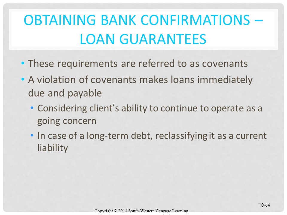 Copyright © 2014 South-Western/Cengage Learning 10-64 OBTAINING BANK CONFIRMATIONS – LOAN GUARANTEES These requirements are referred to as covenants A violation of covenants makes loans immediately due and payable Considering client's ability to continue to operate as a going concern In case of a long-term debt, reclassifying it as a current liability