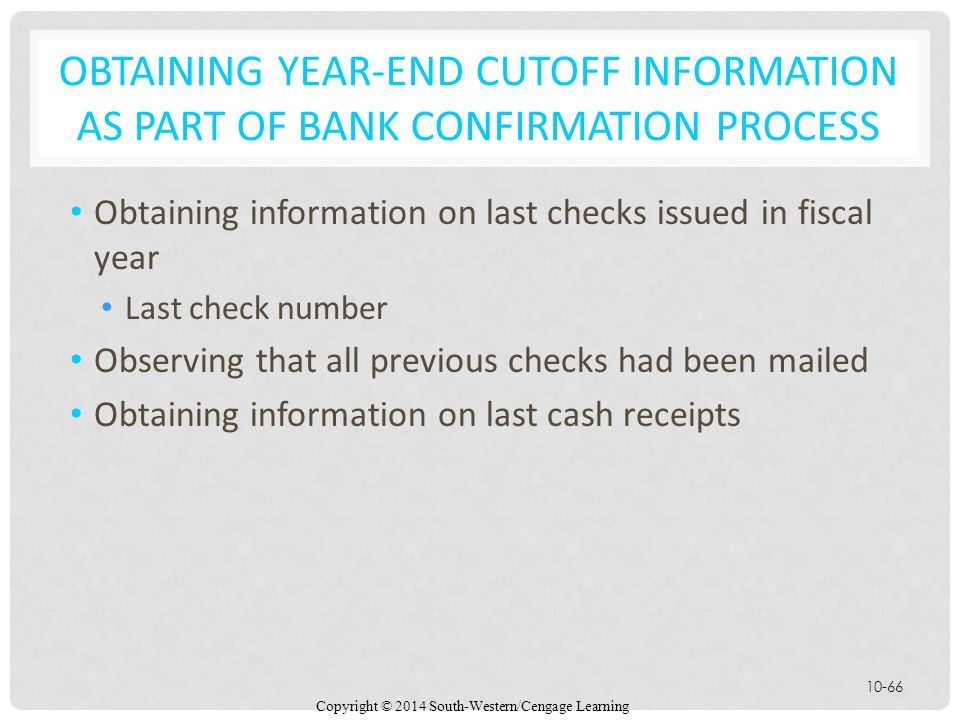 Copyright © 2014 South-Western/Cengage Learning 10-66 OBTAINING YEAR-END CUTOFF INFORMATION AS PART OF BANK CONFIRMATION PROCESS Obtaining information on last checks issued in fiscal year Last check number Observing that all previous checks had been mailed Obtaining information on last cash receipts