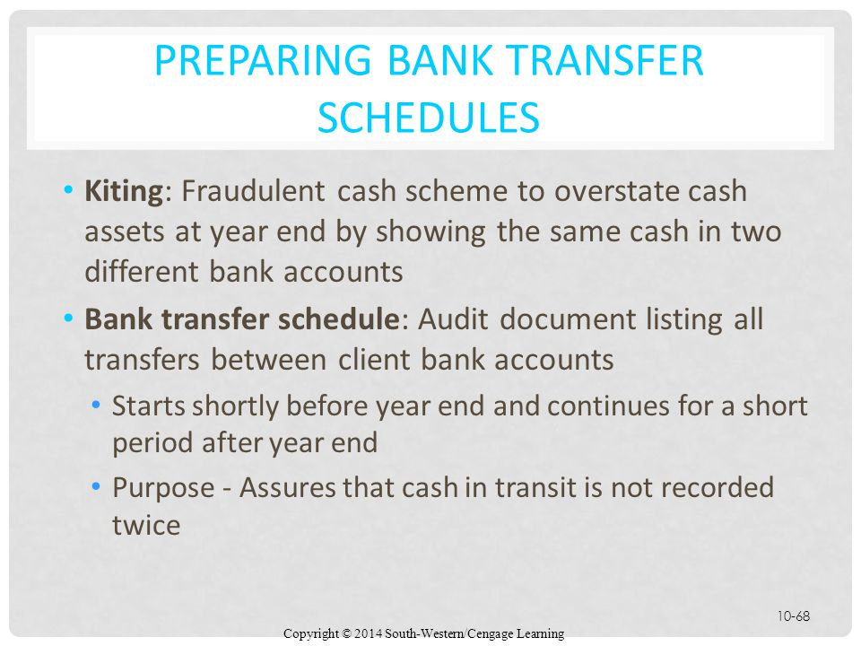Copyright © 2014 South-Western/Cengage Learning 10-68 PREPARING BANK TRANSFER SCHEDULES Kiting: Fraudulent cash scheme to overstate cash assets at year end by showing the same cash in two different bank accounts Bank transfer schedule: Audit document listing all transfers between client bank accounts Starts shortly before year end and continues for a short period after year end Purpose - Assures that cash in transit is not recorded twice
