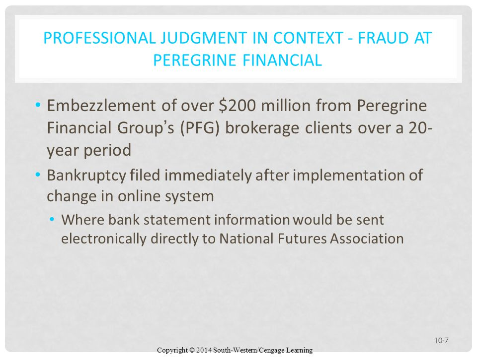 Copyright © 2014 South-Western/Cengage Learning 10-7 PROFESSIONAL JUDGMENT IN CONTEXT - FRAUD AT PEREGRINE FINANCIAL Embezzlement of over $200 million from Peregrine Financial Group's (PFG) brokerage clients over a 20- year period Bankruptcy filed immediately after implementation of change in online system Where bank statement information would be sent electronically directly to National Futures Association