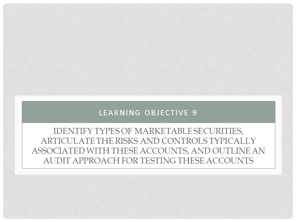 IDENTIFY TYPES OF MARKETABLE SECURITIES, ARTICULATE THE RISKS AND CONTROLS TYPICALLY ASSOCIATED WITH THESE ACCOUNTS, AND OUTLINE AN AUDIT APPROACH FOR TESTING THESE ACCOUNTS LEARNING OBJECTIVE 9