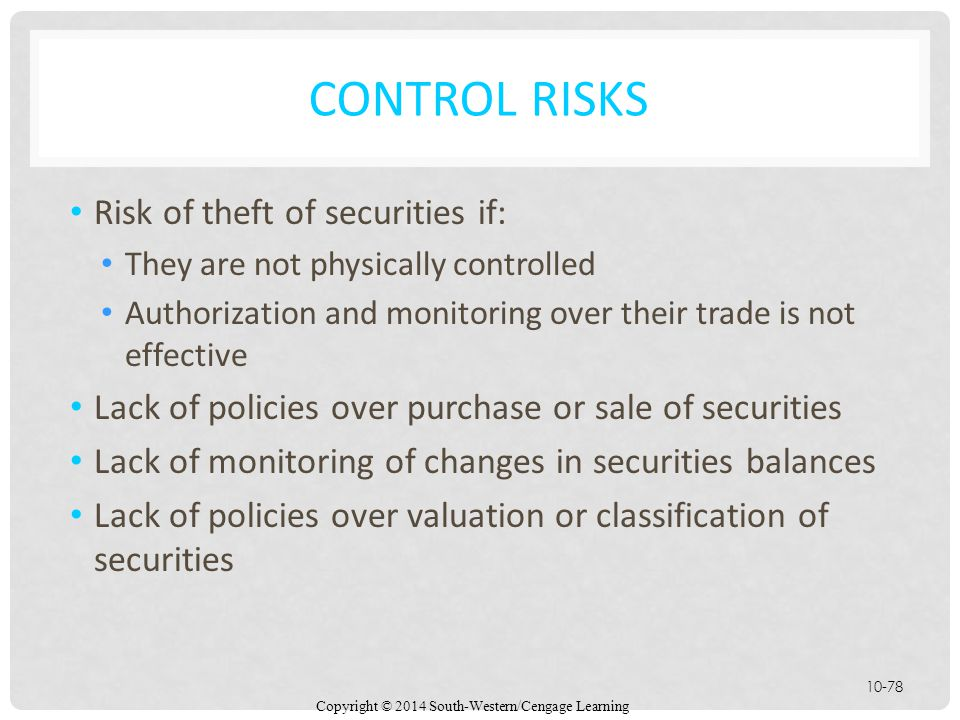 Copyright © 2014 South-Western/Cengage Learning 10-78 CONTROL RISKS Risk of theft of securities if: They are not physically controlled Authorization and monitoring over their trade is not effective Lack of policies over purchase or sale of securities Lack of monitoring of changes in securities balances Lack of policies over valuation or classification of securities
