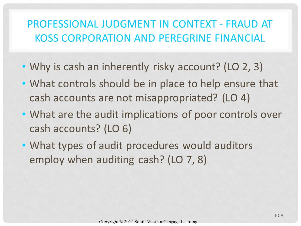 Copyright © 2014 South-Western/Cengage Learning 10-8 PROFESSIONAL JUDGMENT IN CONTEXT - FRAUD AT KOSS CORPORATION AND PEREGRINE FINANCIAL Why is cash an inherently risky account.