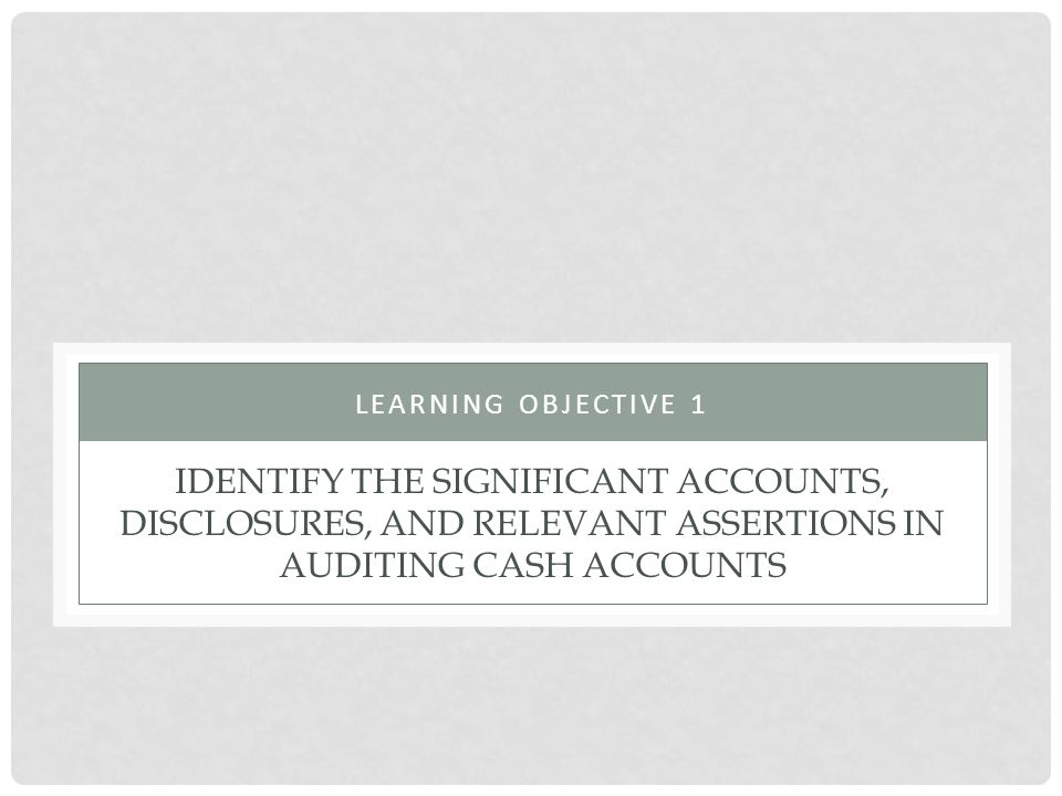 IDENTIFY THE SIGNIFICANT ACCOUNTS, DISCLOSURES, AND RELEVANT ASSERTIONS IN AUDITING CASH ACCOUNTS LEARNING OBJECTIVE 1