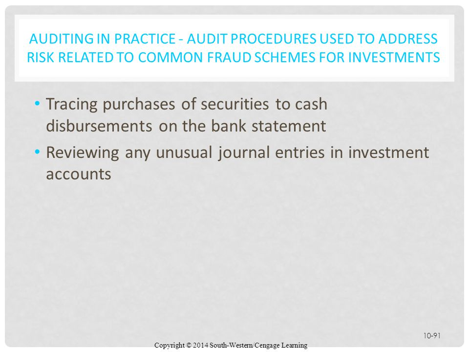 Copyright © 2014 South-Western/Cengage Learning 10-91 AUDITING IN PRACTICE - AUDIT PROCEDURES USED TO ADDRESS RISK RELATED TO COMMON FRAUD SCHEMES FOR INVESTMENTS Tracing purchases of securities to cash disbursements on the bank statement Reviewing any unusual journal entries in investment accounts