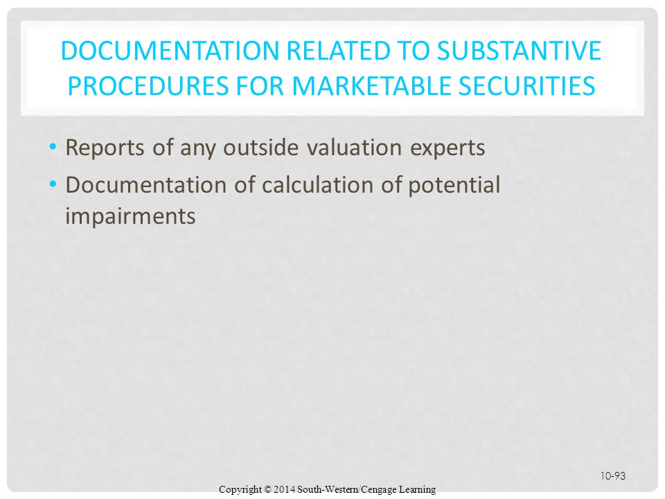 Copyright © 2014 South-Western/Cengage Learning 10-93 DOCUMENTATION RELATED TO SUBSTANTIVE PROCEDURES FOR MARKETABLE SECURITIES Reports of any outside valuation experts Documentation of calculation of potential impairments