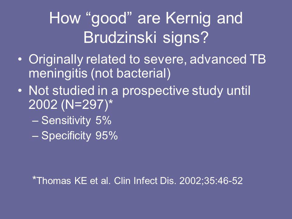 "How ""good"" are Kernig and Brudzinski signs? Originally related to severe, advanced TB meningitis (not bacterial) Not studied in a prospective study un"