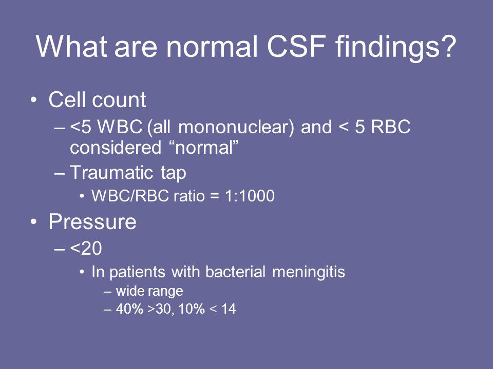 "What are normal CSF findings? Cell count –<5 WBC (all mononuclear) and < 5 RBC considered ""normal"" –Traumatic tap WBC/RBC ratio = 1:1000 Pressure –<20"