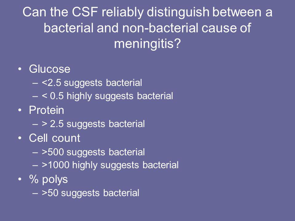Can the CSF reliably distinguish between a bacterial and non-bacterial cause of meningitis? Glucose –<2.5 suggests bacterial –< 0.5 highly suggests ba