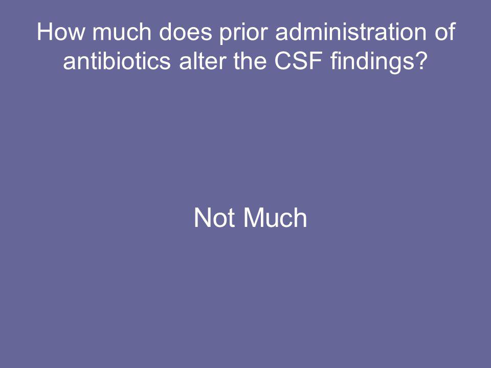 How much does prior administration of antibiotics alter the CSF findings? Not Much