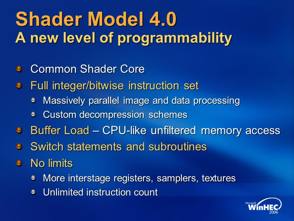 Shader Model 4.0 A new level of programmability Common Shader Core Full integer/bitwise instruction set Massively parallel image and data processing Custom decompression schemes Buffer Load – CPU-like unfiltered memory access Switch statements and subroutines No limits More interstage registers, samplers, textures Unlimited instruction count