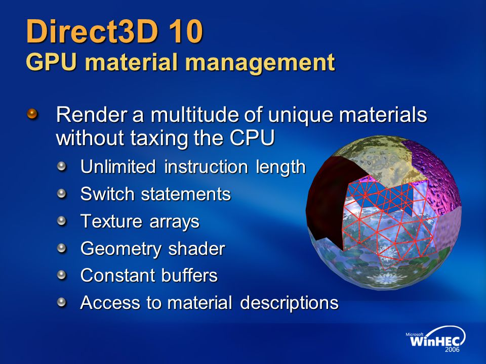 Direct3D 10 GPU material management Render a multitude of unique materials without taxing the CPU Unlimited instruction length Switch statements Texture arrays Geometry shader Constant buffers Access to material descriptions