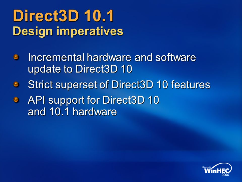 Direct3D 10.1 Design imperatives Incremental hardware and software update to Direct3D 10 Strict superset of Direct3D 10 features API support for Direct3D 10 and 10.1 hardware