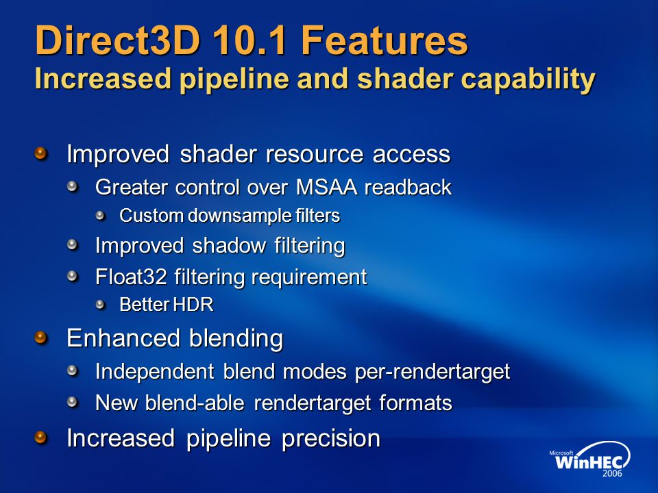 Direct3D 10.1 Features Increased pipeline and shader capability Improved shader resource access Greater control over MSAA readback Custom downsample filters Improved shadow filtering Float32 filtering requirement Better HDR Enhanced blending Independent blend modes per-rendertarget New blend-able rendertarget formats Increased pipeline precision