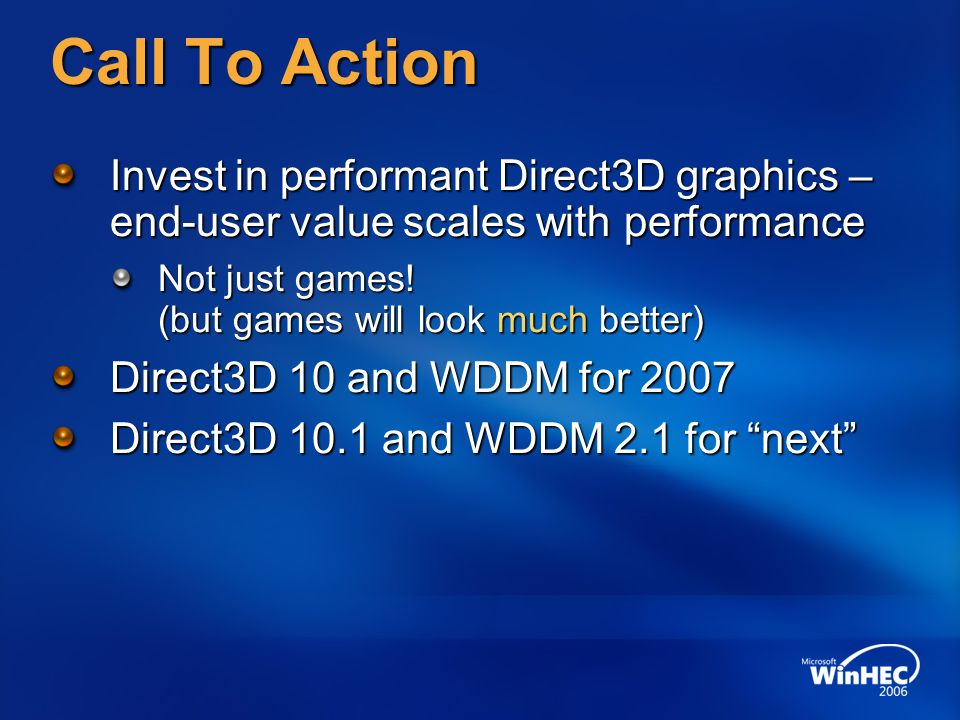 Call To Action Invest in performant Direct3D graphics – end-user value scales with performance Not just games.