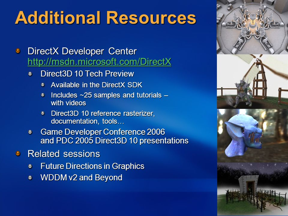 Additional Resources DirectX Developer Center http://msdn.microsoft.com/DirectX http://msdn.microsoft.com/DirectX Direct3D 10 Tech Preview Available in the DirectX SDK Includes ~25 samples and tutorials – with videos Direct3D 10 reference rasterizer, documentation, tools… Game Developer Conference 2006 and PDC 2005 Direct3D 10 presentations Related sessions Future Directions in Graphics WDDM v2 and Beyond